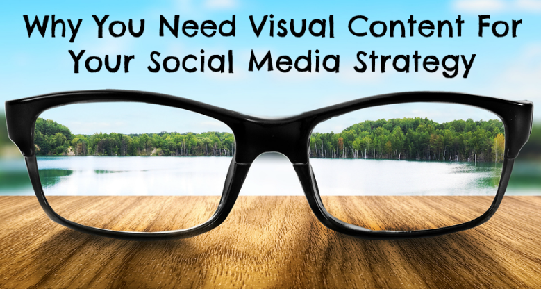 Why Visual Content Is Important To Your Social Media Strategy